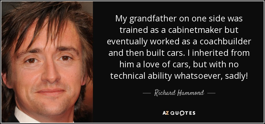 My grandfather on one side was trained as a cabinetmaker but eventually worked as a coachbuilder and then built cars. I inherited from him a love of cars, but with no technical ability whatsoever, sadly! - Richard Hammond