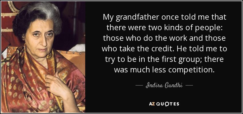 My grandfather once told me that there were two kinds of people: those who do the work and those who take the credit. He told me to try to be in the first group; there was much less competition. - Indira Gandhi