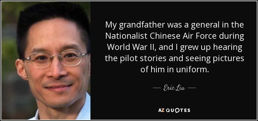 My grandfather was a general in the Nationalist Chinese Air Force during World War II, and I grew up hearing the pilot stories and seeing pictures of him in uniform. - Eric Liu