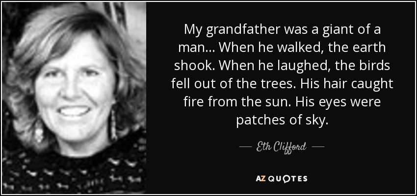 My grandfather was a giant of a man ... When he walked, the earth shook. When he laughed, the birds fell out of the trees. His hair caught fire from the sun. His eyes were patches of sky. - Eth Clifford