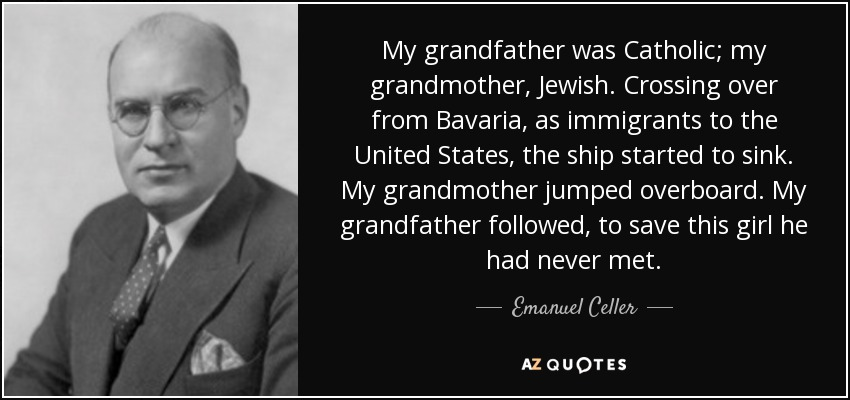 My grandfather was Catholic; my grandmother, Jewish. Crossing over from Bavaria, as immigrants to the United States, the ship started to sink. My grandmother jumped overboard. My grandfather followed, to save this girl he had never met. - Emanuel Celler