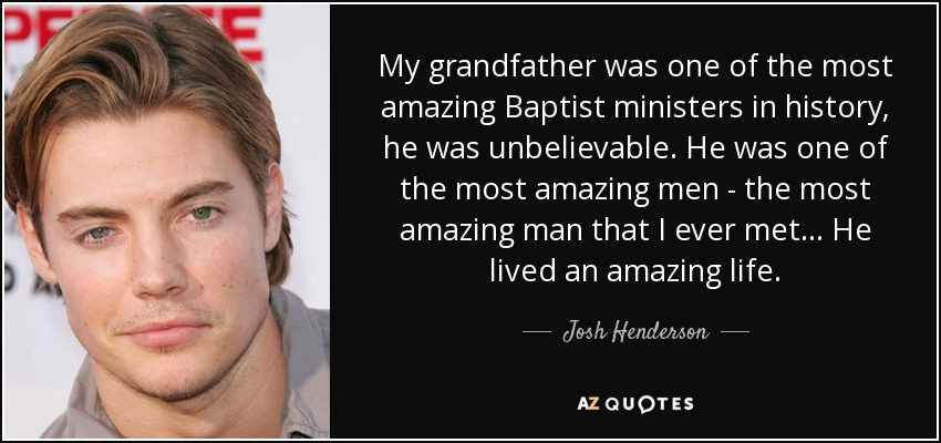 My grandfather was one of the most amazing Baptist ministers in history, he was unbelievable. He was one of the most amazing men - the most amazing man that I ever met... He lived an amazing life. - Josh Henderson