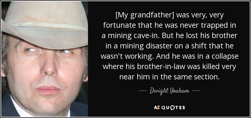 [My grandfather] was very, very fortunate that he was never trapped in a mining cave-in. But he lost his brother in a mining disaster on a shift that he wasn't working. And he was in a collapse where his brother-in-law was killed very near him in the same section. - Dwight Yoakam