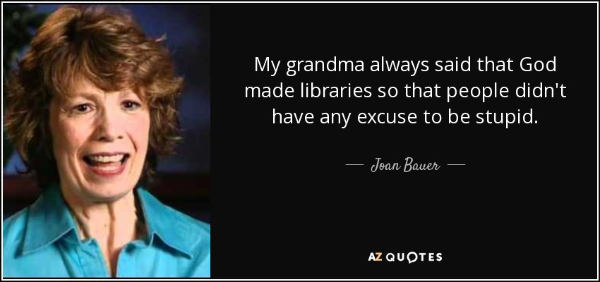 My grandma always said that God made libraries so that people didn't have any excuse to be stupid. - Joan Bauer