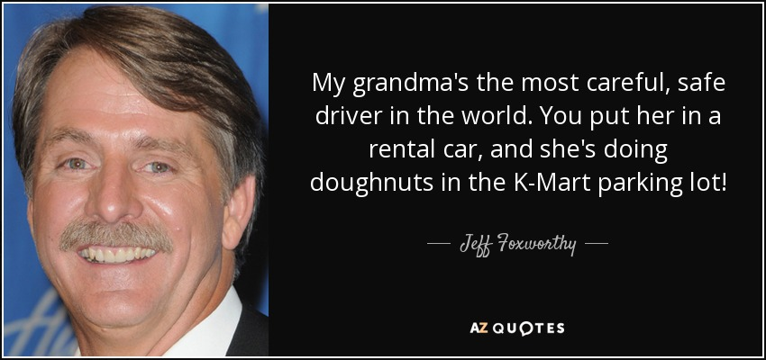 My grandma's the most careful, safe driver in the world. You put her in a rental car, and she's doing doughnuts in the K-Mart parking lot! - Jeff Foxworthy