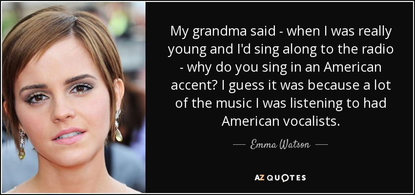 My grandma said - when I was really young and I'd sing along to the radio - why do you sing in an American accent? I guess it was because a lot of the music I was listening to had American vocalists. - Emma Watson