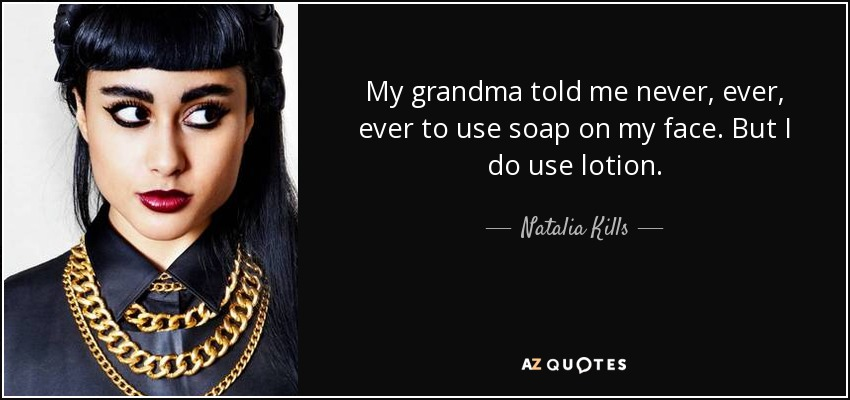 My grandma told me never, ever, ever to use soap on my face. But I do use lotion. - Natalia Kills