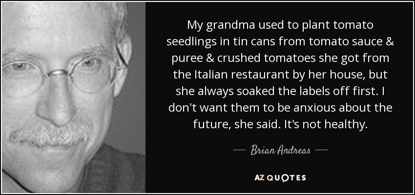 My grandma used to plant tomato seedlings in tin cans from tomato sauce & puree & crushed tomatoes she got from the Italian restaurant by her house, but she always soaked the labels off first. I don't want them to be anxious about the future, she said. It's not healthy. - Brian Andreas