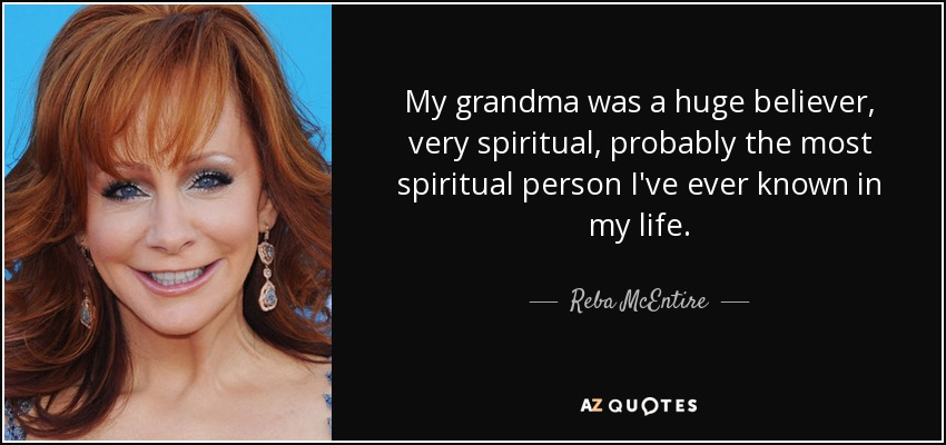 My grandma was a huge believer, very spiritual, probably the most spiritual person I've ever known in my life. - Reba McEntire