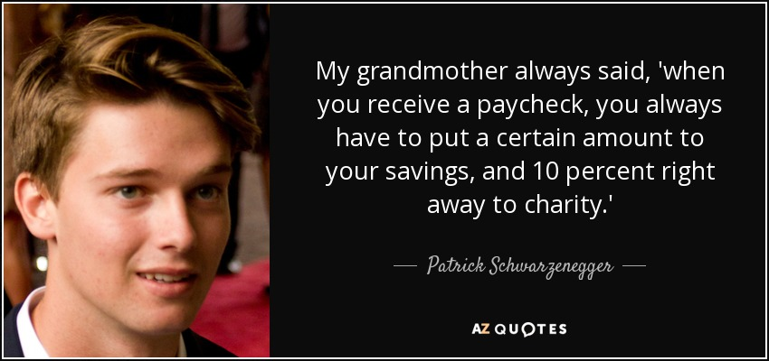 My grandmother always said, 'when you receive a paycheck, you always have to put a certain amount to your savings, and 10 percent right away to charity.' - Patrick Schwarzenegger