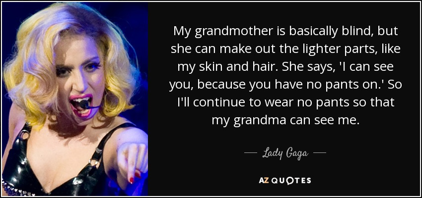 My grandmother is basically blind, but she can make out the lighter parts, like my skin and hair. She says, 'I can see you, because you have no pants on.' So I'll continue to wear no pants so that my grandma can see me. - Lady Gaga