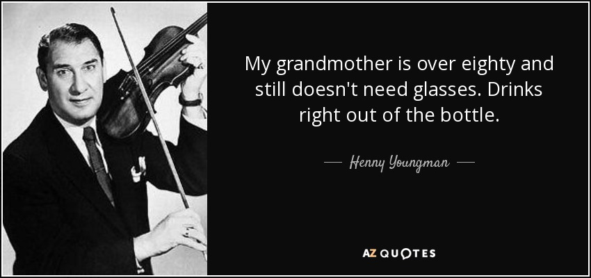 My grandmother is over eighty and still doesn't need glasses. Drinks right out of the bottle. - Henny Youngman