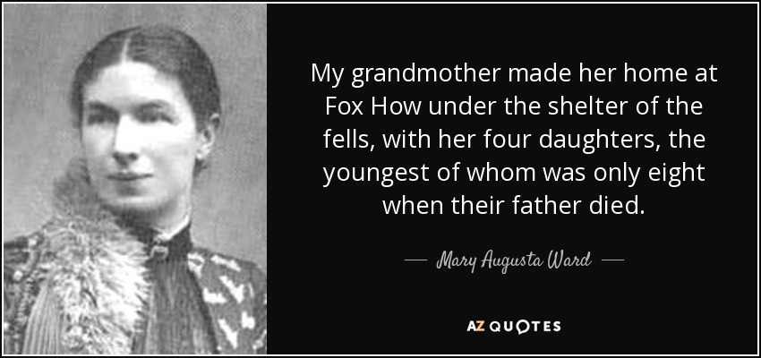 My grandmother made her home at Fox How under the shelter of the fells, with her four daughters, the youngest of whom was only eight when their father died. - Mary Augusta Ward