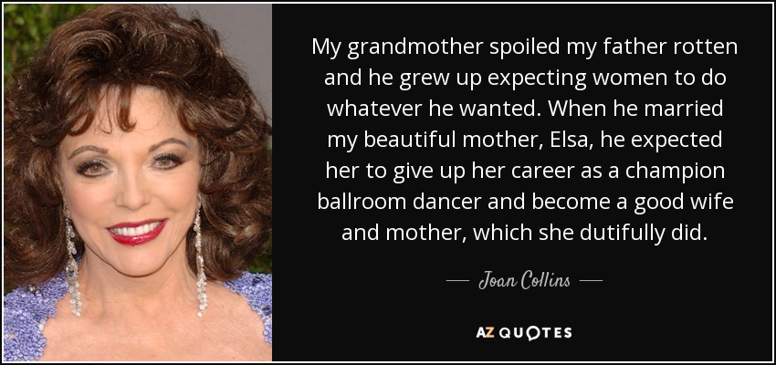 My grandmother spoiled my father rotten and he grew up expecting women to do whatever he wanted. When he married my beautiful mother, Elsa, he expected her to give up her career as a champion ballroom dancer and become a good wife and mother, which she dutifully did. - Joan Collins