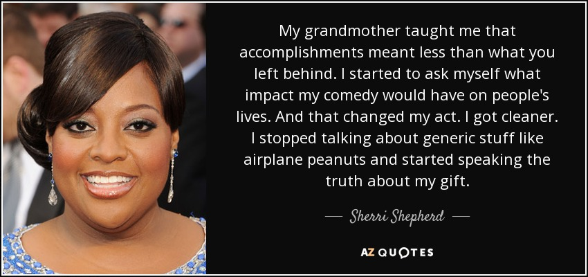 My grandmother taught me that accomplishments meant less than what you left behind. I started to ask myself what impact my comedy would have on people's lives. And that changed my act. I got cleaner. I stopped talking about generic stuff like airplane peanuts and started speaking the truth about my gift. - Sherri Shepherd