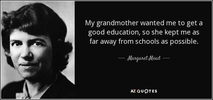My grandmother wanted me to get a good education, so she kept me as far away from schools as possible. - Margaret Mead