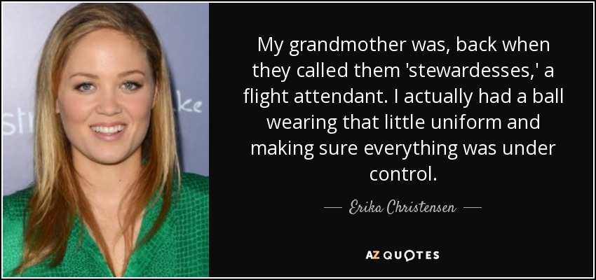 My grandmother was, back when they called them 'stewardesses,' a flight attendant. I actually had a ball wearing that little uniform and making sure everything was under control. - Erika Christensen
