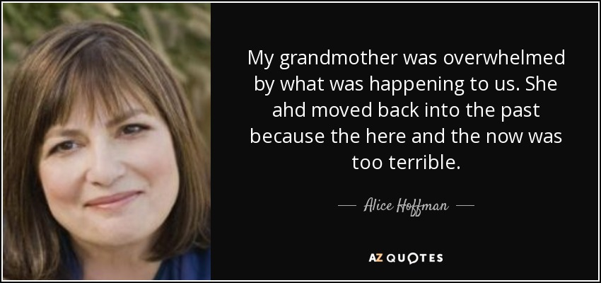 My grandmother was overwhelmed by what was happening to us. She ahd moved back into the past because the here and the now was too terrible. - Alice Hoffman