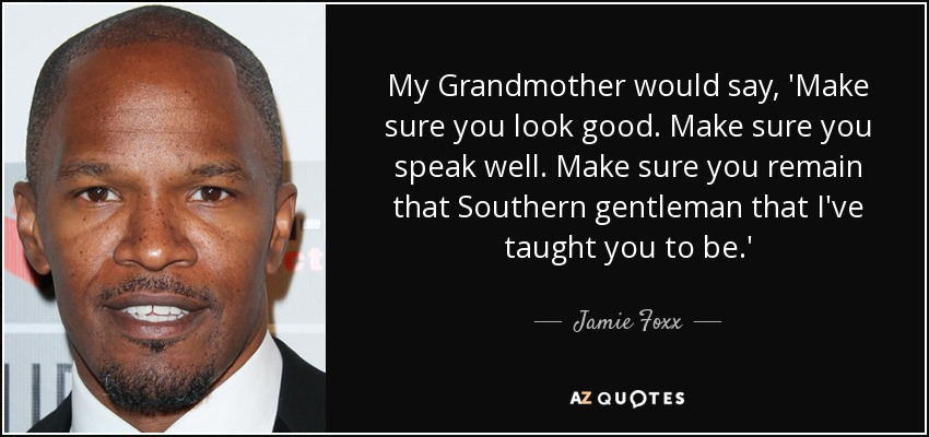 My Grandmother would say, 'Make sure you look good. Make sure you speak well. Make sure you remain that Southern gentleman that I've taught you to be.' - Jamie Foxx