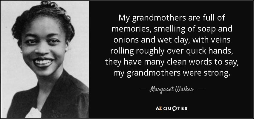 My grandmothers are full of memories, smelling of soap and onions and wet clay, with veins rolling roughly over quick hands, they have many clean words to say, my grandmothers were strong. - Margaret Walker