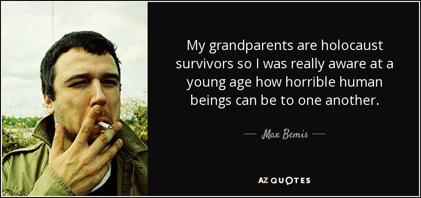 My grandparents are holocaust survivors so I was really aware at a young age how horrible human beings can be to one another. - Max Bemis