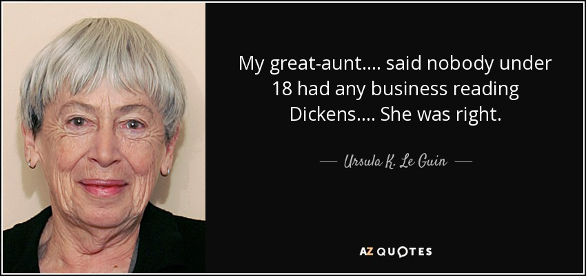 My great-aunt. . . . said nobody under 18 had any business reading Dickens. . . . She was right. - Ursula K. Le Guin