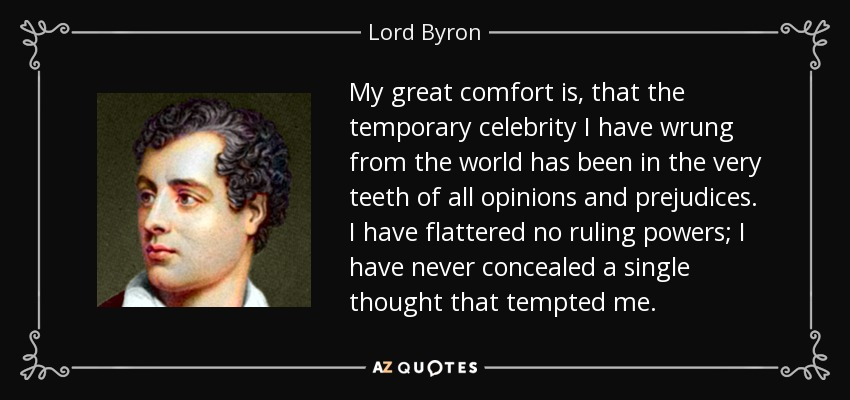 My great comfort is, that the temporary celebrity I have wrung from the world has been in the very teeth of all opinions and prejudices. I have flattered no ruling powers; I have never concealed a single thought that tempted me. - Lord Byron