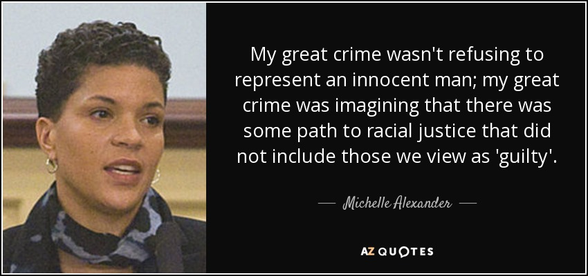 My great crime wasn't refusing to represent an innocent man; my great crime was imagining that there was some path to racial justice that did not include those we view as 'guilty'. - Michelle Alexander