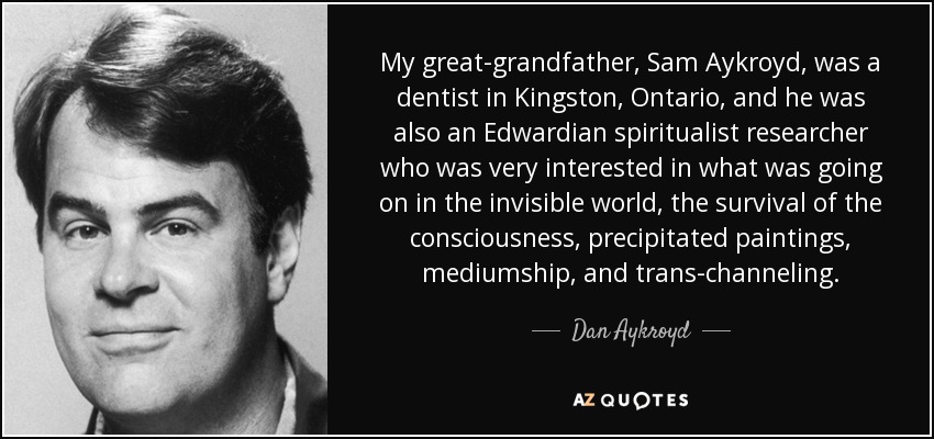 My great-grandfather, Sam Aykroyd, was a dentist in Kingston, Ontario, and he was also an Edwardian spiritualist researcher who was very interested in what was going on in the invisible world, the survival of the consciousness, precipitated paintings, mediumship, and trans-channeling. - Dan Aykroyd