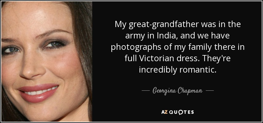 My great-grandfather was in the army in India, and we have photographs of my family there in full Victorian dress. They're incredibly romantic. - Georgina Chapman