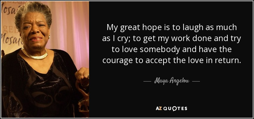My great hope is to laugh as much as I cry; to get my work done and try to love somebody and have the courage to accept the love in return. - Maya Angelou