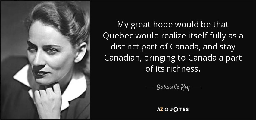 My great hope would be that Quebec would realize itself fully as a distinct part of Canada, and stay Canadian, bringing to Canada a part of its richness. - Gabrielle Roy