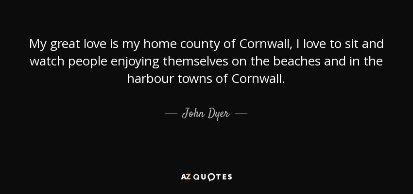 My great love is my home county of Cornwall, I love to sit and watch people enjoying themselves on the beaches and in the harbour towns of Cornwall. - John Dyer