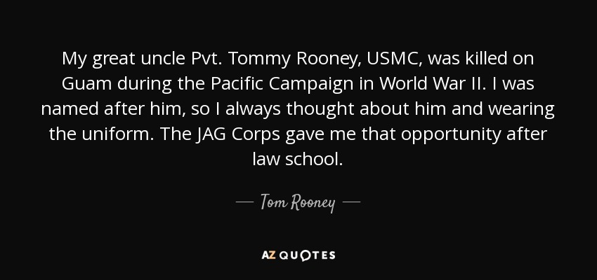 My great uncle Pvt. Tommy Rooney, USMC, was killed on Guam during the Pacific Campaign in World War II. I was named after him, so I always thought about him and wearing the uniform. The JAG Corps gave me that opportunity after law school. - Tom Rooney