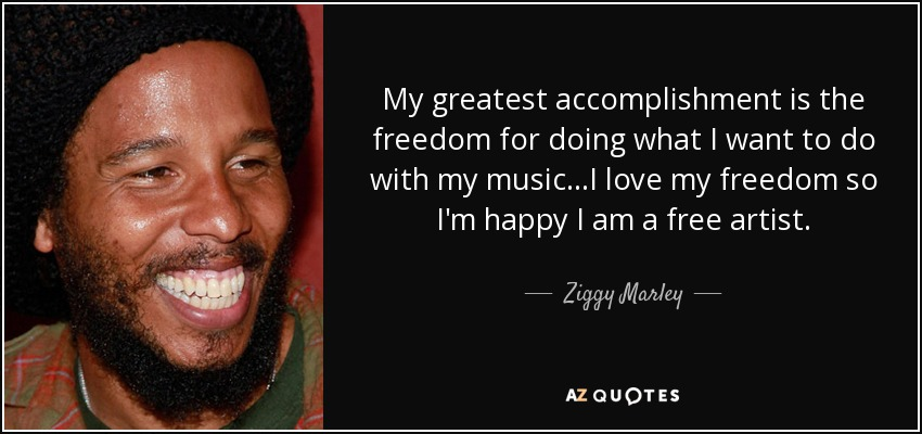 My greatest accomplishment is the freedom for doing what I want to do with my music...I love my freedom so I'm happy I am a free artist. - Ziggy Marley