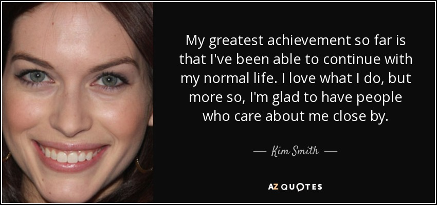 My greatest achievement so far is that I've been able to continue with my normal life. I love what I do, but more so, I'm glad to have people who care about me close by. - Kim Smith