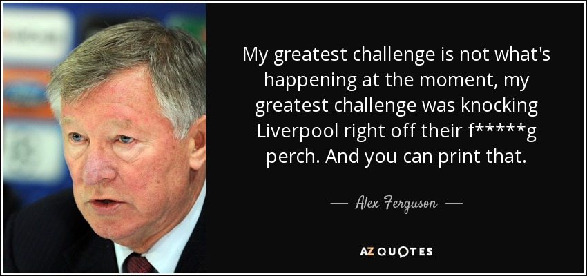 My greatest challenge is not what's happening at the moment, my greatest challenge was knocking Liverpool right off their f*****g perch. And you can print that. - Alex Ferguson