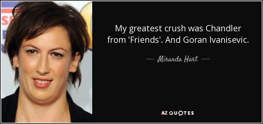 My greatest crush was Chandler from 'Friends'. And Goran Ivanisevic. - Miranda Hart