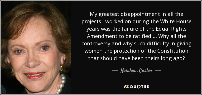 My greatest disappointment in all the projects I worked on during the White House years was the failure of the Equal Rights Amendment to be ratified. ... Why all the controversy and why such difficulty in giving women the protection of the Constitution that should have been theirs long ago? - Rosalynn Carter