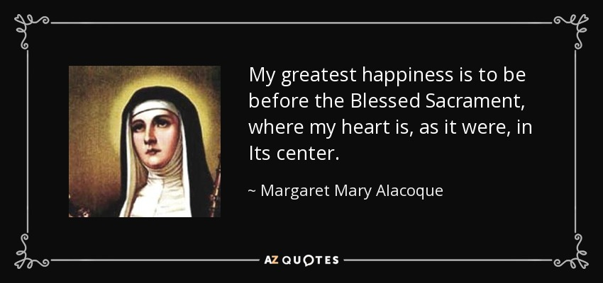 My greatest happiness is to be before the Blessed Sacrament, where my heart is, as it were, in Its center. - Margaret Mary Alacoque