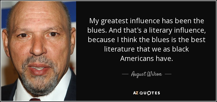 My greatest influence has been the blues. And that's a literary influence, because I think the blues is the best literature that we as black Americans have. - August Wilson