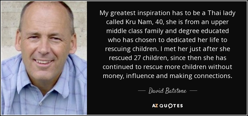 My greatest inspiration has to be a Thai lady called Kru Nam, 40, she is from an upper middle class family and degree educated who has chosen to dedicated her life to rescuing children. I met her just after she rescued 27 children, since then she has continued to rescue more children without money, influence and making connections. - David Batstone