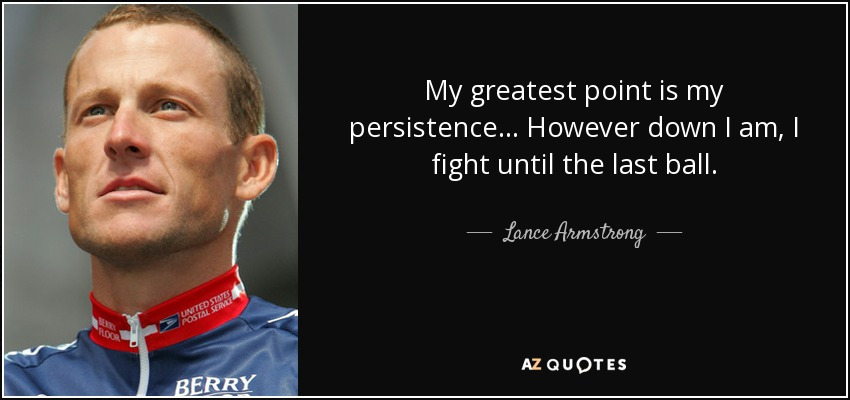 My greatest point is my persistence... However down I am, I fight until the last ball. - Lance Armstrong