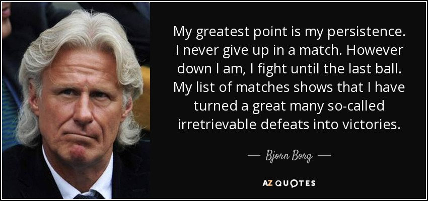 My greatest point is my persistence. I never give up in a match. However down I am, I fight until the last ball. My list of matches shows that I have turned a great many so-called irretrievable defeats into victories. - Bjorn Borg