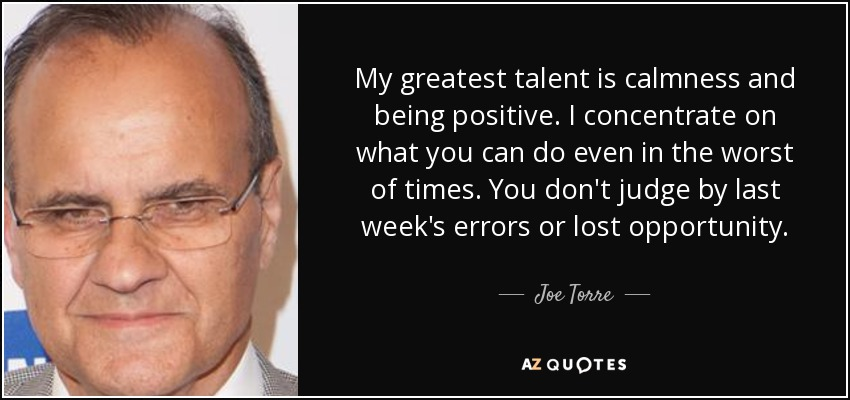 My greatest talent is calmness and being positive. I concentrate on what you can do even in the worst of times. You don't judge by last week's errors or lost opportunity. - Joe Torre