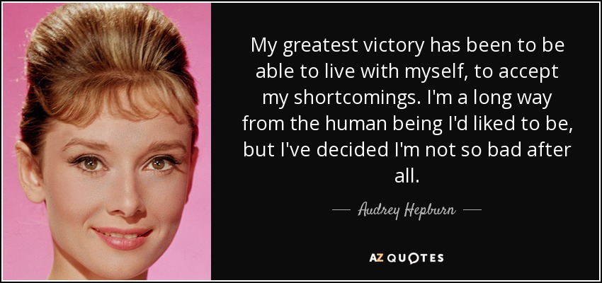 My greatest victory has been to be able to live with myself, to accept my shortcomings. I'm a long way from the human being I'd liked to be, but I've decided I'm not so bad after all. - Audrey Hepburn
