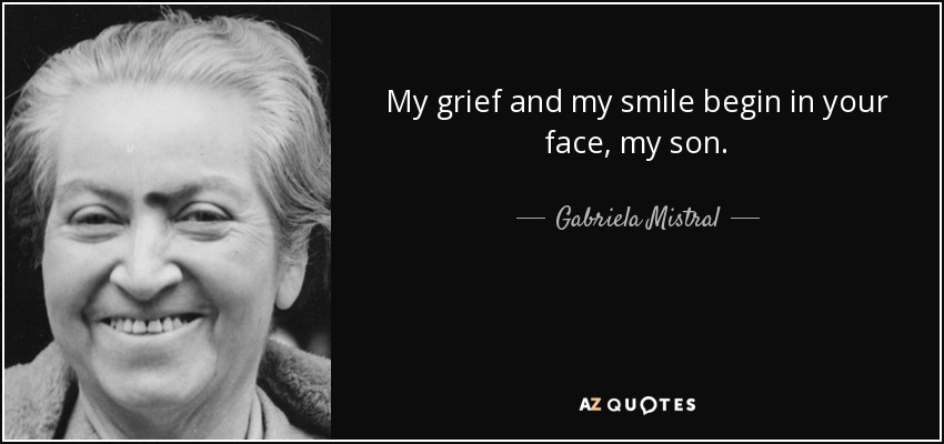 My grief and my smile begin in your face, my son. - Gabriela Mistral