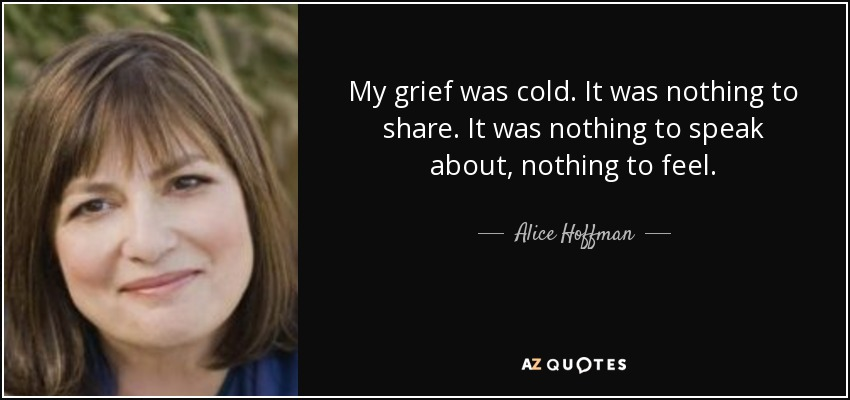 My grief was cold. It was nothing to share. It was nothing to speak about, nothing to feel. - Alice Hoffman