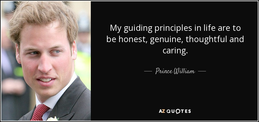 My guiding principles in life are to be honest, genuine, thoughtful and caring. - Prince William
