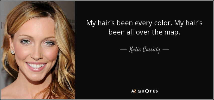 My hair's been every color. My hair's been all over the map. - Katie Cassidy